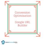 Conversion Optimisation Using The Google URL Builder Tool